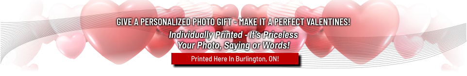 GIVE A PERSONALIZED PHOTO GIFT - MAKE IT A PERFECT VALENTINES! Individually Printed - It's PricelessYour Photo, Saying or Words! Printed Here In Burlington, ON!